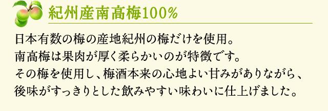 【紀州産南高梅100%】日本有数の梅の産地紀州の梅だけを使用。南高梅は果肉が厚く柔らかいのが特徴です。その梅を使用し、梅酒本来の心地よい甘みがありながら、後味がすっきりとした飲みやすい味わいに仕上げました。