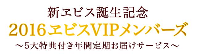 新ヱビス誕生記念 / 2016ヱビスVIPメンバーズ / ~5大特典付き年間定期お届けサービス~