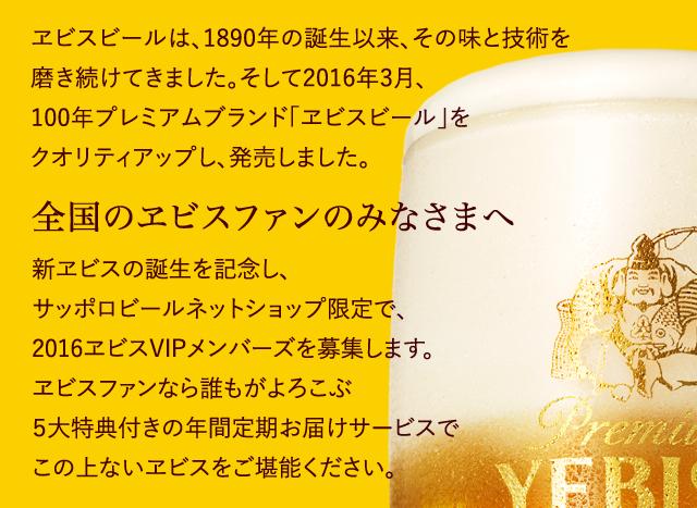 ヱビスビールは、1890年の誕生以来、その味と技術を磨き続けてきました。そして2016年3月、100年プレミアムブランド「ヱビスビール」をクオリティアップし、発売しました。 【全国のヱビスファンのみなさまへ】 新ヱビスの誕生を記念し、サッポロビールネットショップ限定で、2016ヱビスVIPメンバーズを募集します。ヱビスファンなら誰もがよろこぶ5大特典付きの年間定期お届けサービスでこの上ないヱビスをご堪能ください。