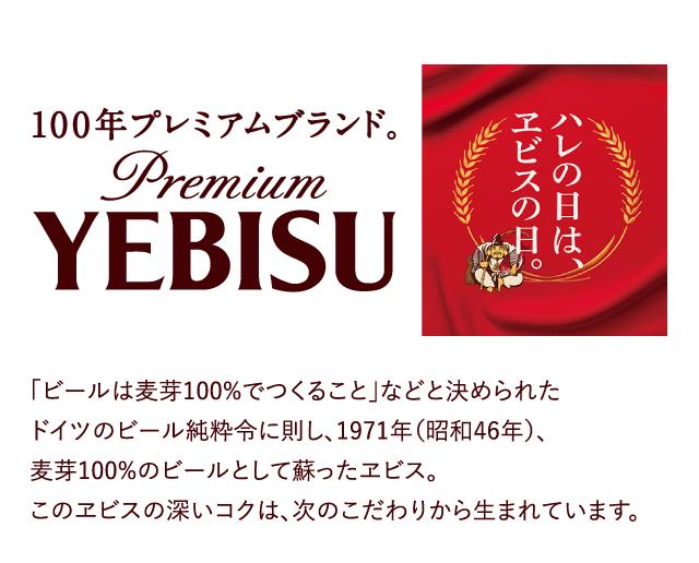 100年プレミアムブランド。Premium YEBISU / 「ビールは麦芽100%でつくること」などと決められた ドイツのビール純粋令に則し、1971年(昭和46年)、麦芽100%のビールとして蘇ったヱビス。このヱビスの深いコクは、次のこだわりから生まれています。